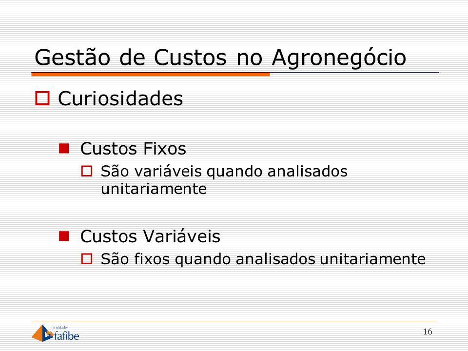16 Gestão de Custos no Agronegócio Curiosidades Custos Fixos São variáveis quando analisados unitariamente Custos Variáveis São fixos quando analisado