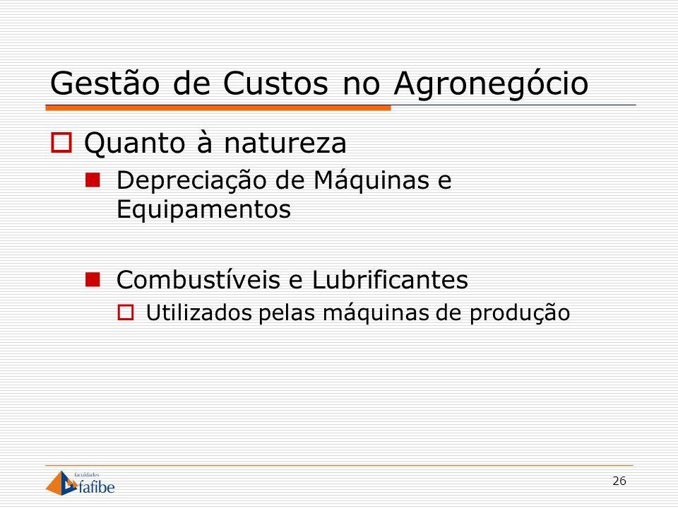 26 Gestão de Custos no Agronegócio Quanto à natureza Depreciação de Máquinas e Equipamentos Combustíveis e Lubrificantes Utilizados pelas máquinas de
