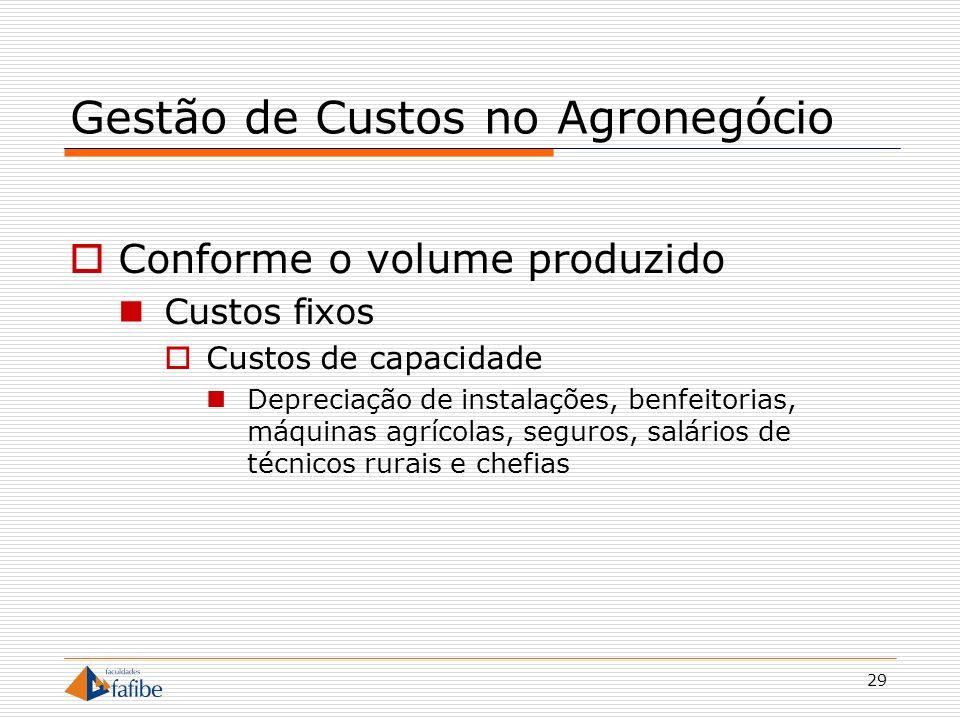 29 Gestão de Custos no Agronegócio Conforme o volume produzido Custos fixos Custos de capacidade Depreciação de instalações, benfeitorias, máquinas ag
