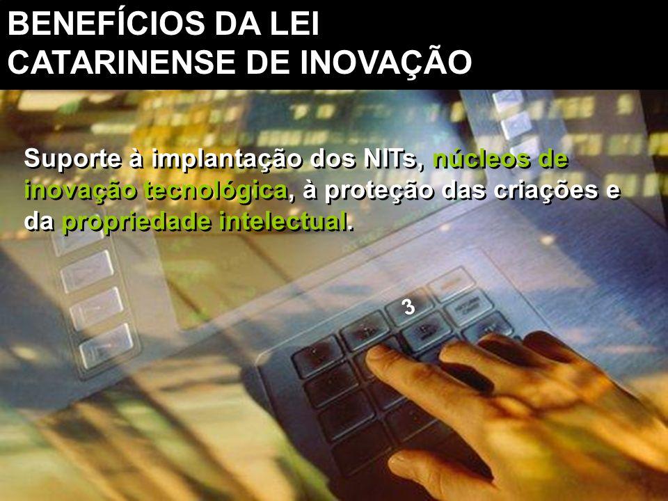 Suporte à implantação dos NITs, núcleos de inovação tecnológica, à proteção das criações e da propriedade intelectual. 3 BENEFÍCIOS DA LEI CATARINENSE