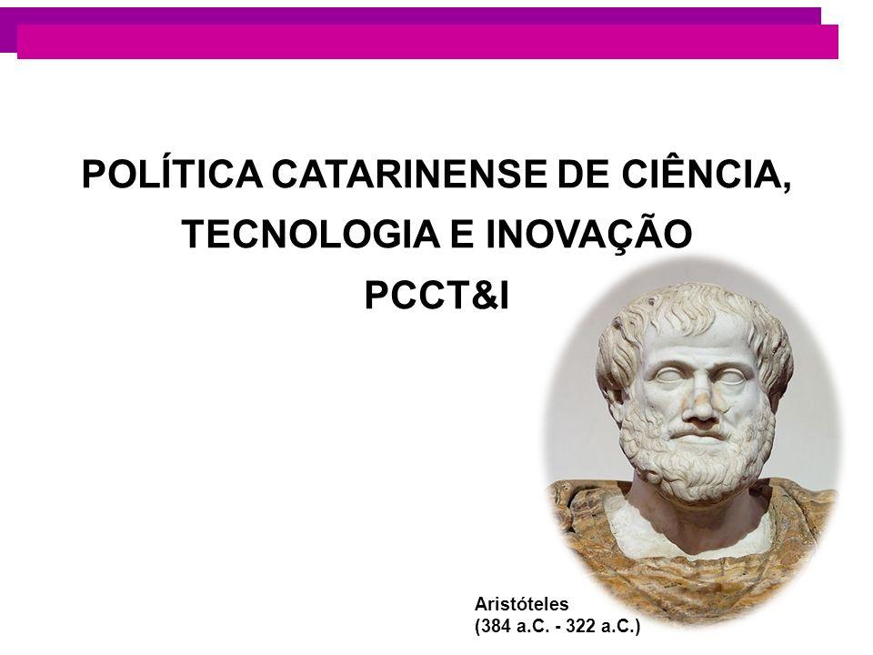POLÍTICA CATARINENSE DE CIÊNCIA, TECNOLOGIA E INOVAÇÃO PCCT&I Aristóteles (384 a.C. - 322 a.C.)