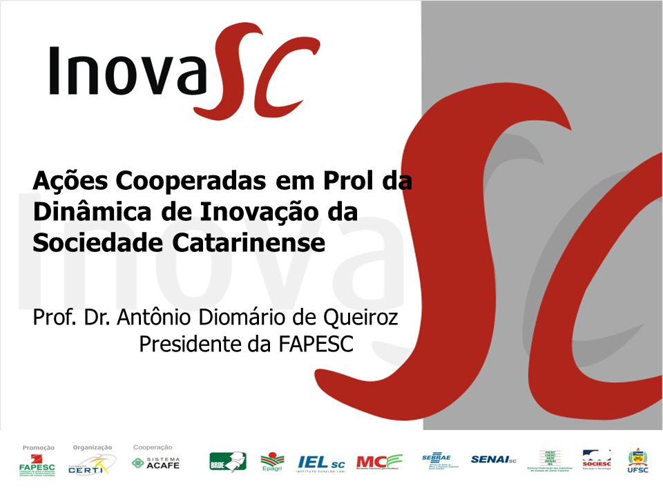 Ações Cooperadas em Prol da Dinâmica de Inovação da Sociedade Catarinense Prof. Dr. Antônio Diomário de Queiroz Presidente da FAPESC