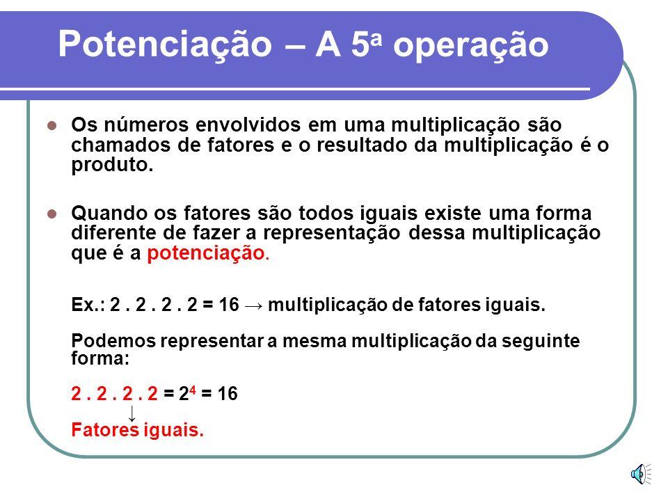 Potenciação – A 5 a operação Os números envolvidos em uma multiplicação são chamados de fatores e o resultado da multiplicação é o produto.