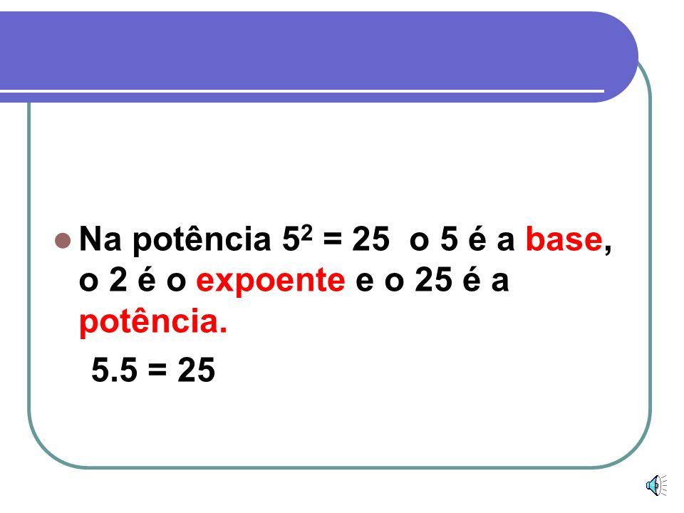 Na potência 5 2 = 25 o 5 é a base, o 2 é o expoente e o 25 é a potência. 5.5 = 25