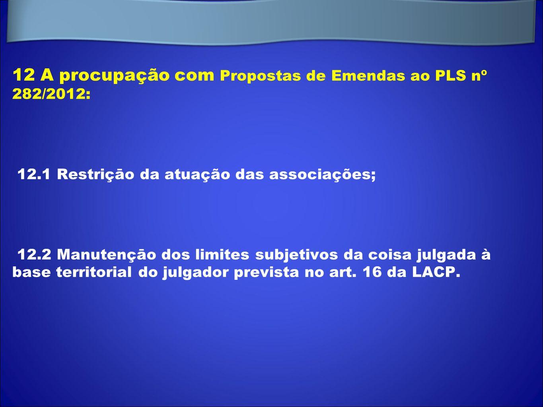 12 A procupação com Propostas de Emendas ao PLS nº 282/2012: 12.1 Restriçāo da atuação das associações; 12.2 Manutençāo dos limites subjetivos da cois