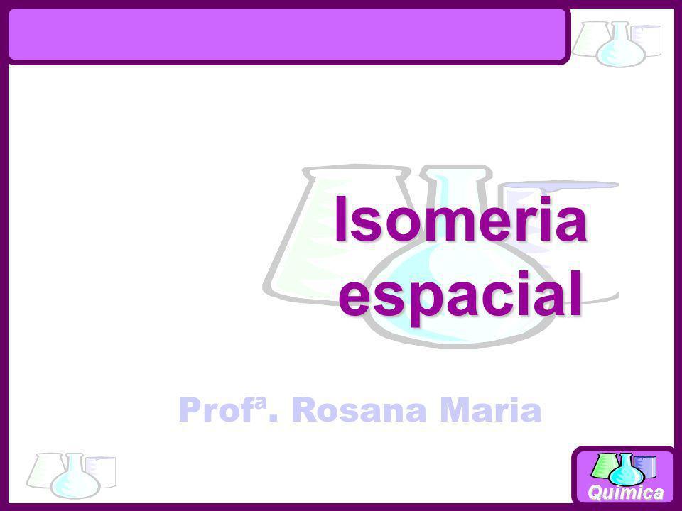 Química Isomeriaespacial Profª. Rosana Maria