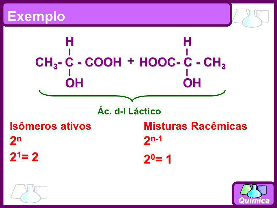 Química Exemplo 2n2n2n2n Isômeros ativosMisturas Racêmicas 2 n-1 Ác. d-l Láctico HOOC- C - CH 3 OHH CH 3 - C - COOH OHH 2 1 = 2 2 0 = 1 +
