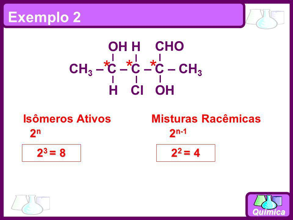 Química * 2n2n2n2n Isômeros AtivosMisturas Racêmicas 2 n-1 2 2 = 4 2 3 = 8 Exemplo 2 CH 3 – C – C – C – CH 3 OH H H ClOH CHO **