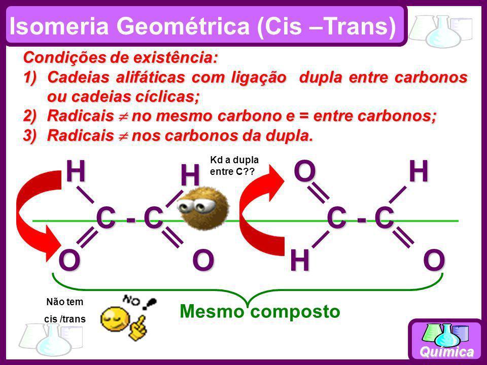 Química Isomeria Geométrica (Cis –Trans) Condições de existência: 1)Cadeias alifáticas com ligação dupla entre carbonos ou cadeias cíclicas; 2)Radicai