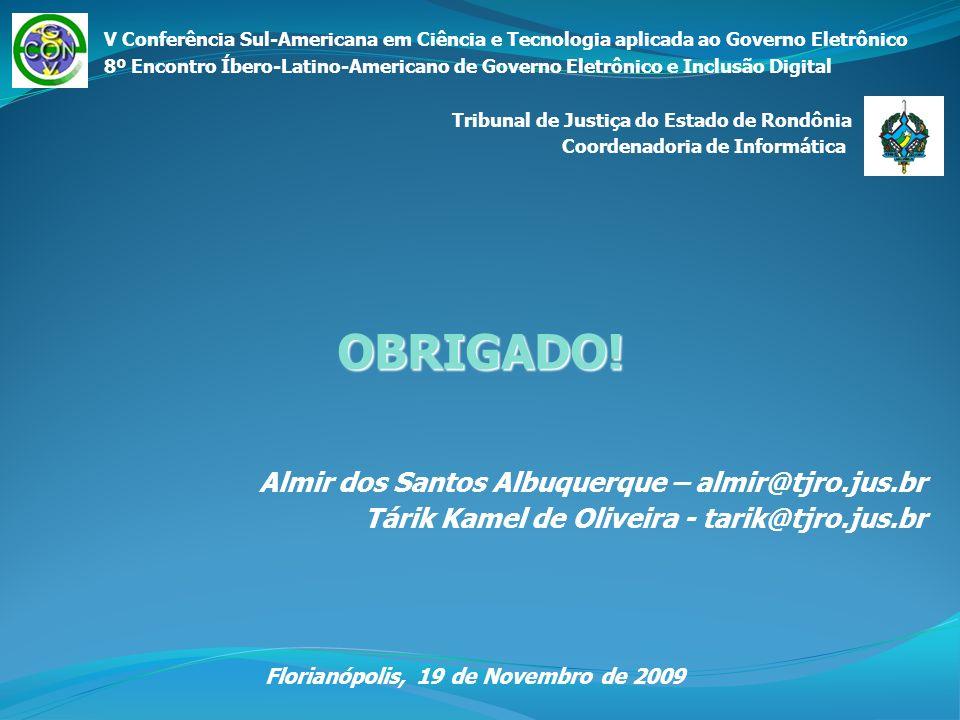 Almir dos Santos Albuquerque – almir@tjro.jus.br Tárik Kamel de Oliveira - tarik@tjro.jus.br Florianópolis, 19 de Novembro de 2009 OBRIGADO! V Conferê