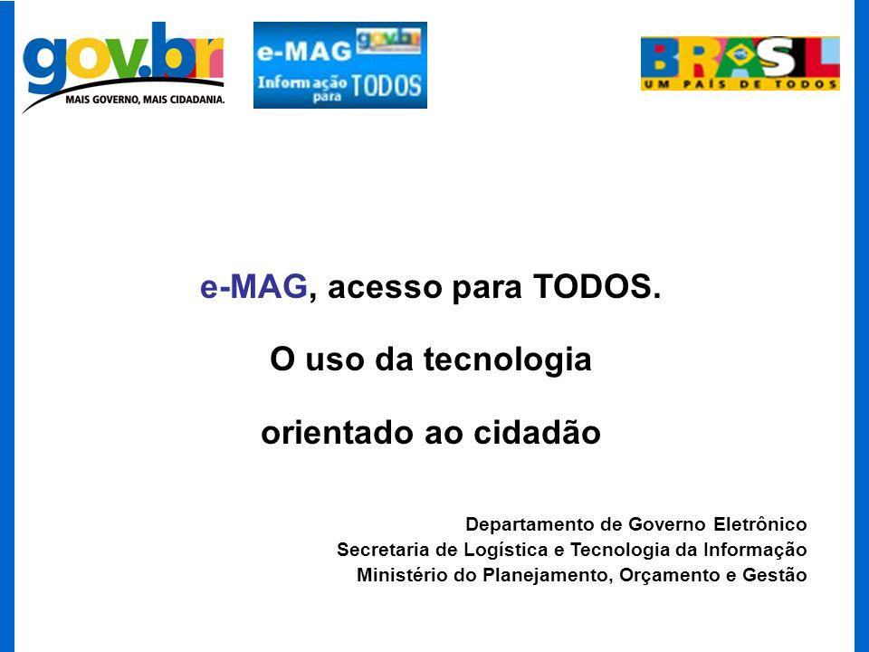 e-MAG, acesso para TODOS. O uso da tecnologia orientado ao cidadão Departamento de Governo Eletrônico Secretaria de Logística e Tecnologia da Informaç