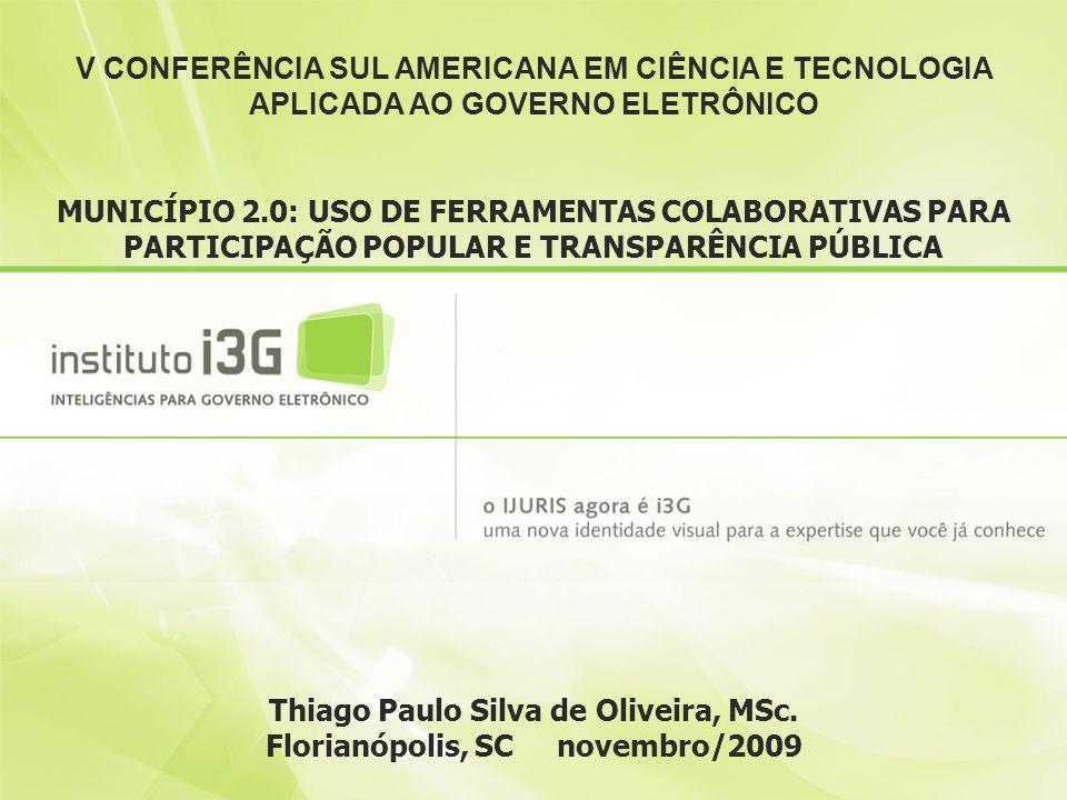 Thiago Paulo Silva de Oliveira, MSc. Florianópolis, SC novembro/2009 V CONFERÊNCIA SUL AMERICANA EM CIÊNCIA E TECNOLOGIA APLICADA AO GOVERNO ELETRÔNIC