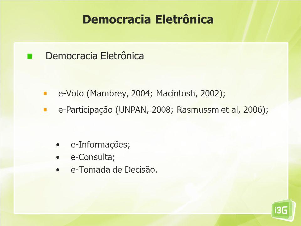 Democracia Eletrônica e-Voto (Mambrey, 2004; Macintosh, 2002); e-Participação (UNPAN, 2008; Rasmussm et al, 2006); e-Informações; e-Consulta; e-Tomada