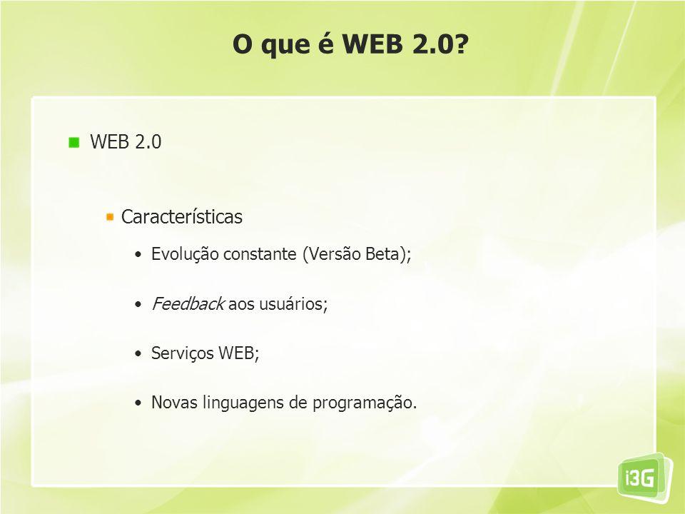 O que é WEB 2.0? WEB 2.0 Características Evolução constante (Versão Beta); Feedback aos usuários; Serviços WEB; Novas linguagens de programação.