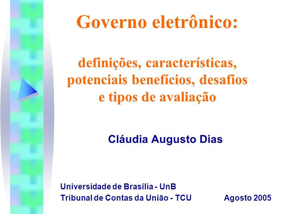 Governo eletrônico: definições, características, potenciais benefícios, desafios e tipos de avaliação Cláudia Augusto Dias Universidade de Brasília -