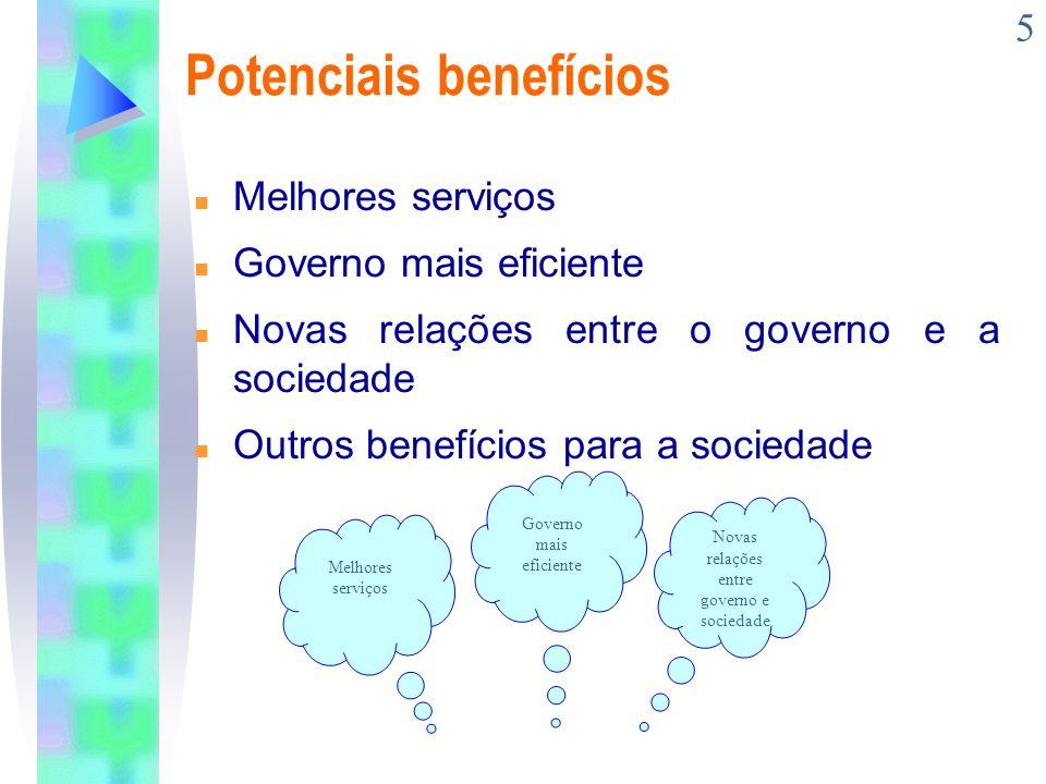 5 Potenciais benefícios n Melhores serviços n Governo mais eficiente n Novas relações entre o governo e a sociedade n Outros benefícios para a socieda