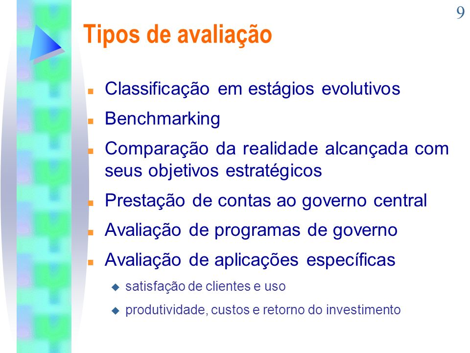 9 Tipos de avaliação n Classificação em estágios evolutivos n Benchmarking n Comparação da realidade alcançada com seus objetivos estratégicos n Prest
