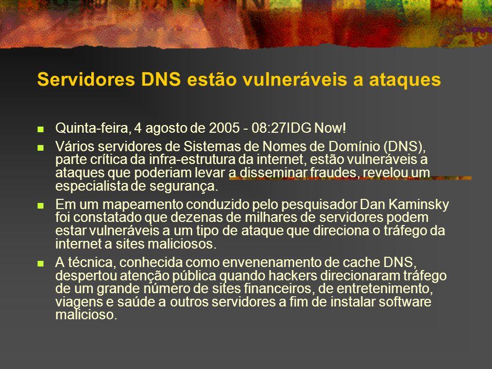 Servidores DNS estão vulneráveis a ataques Quinta-feira, 4 agosto de 2005 - 08:27IDG Now! Vários servidores de Sistemas de Nomes de Domínio (DNS), par