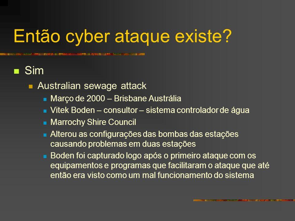 Então cyber ataque existe? Sim Australian sewage attack Março de 2000 – Brisbane Austrália Vitek Boden – consultor – sistema controlador de água Marro