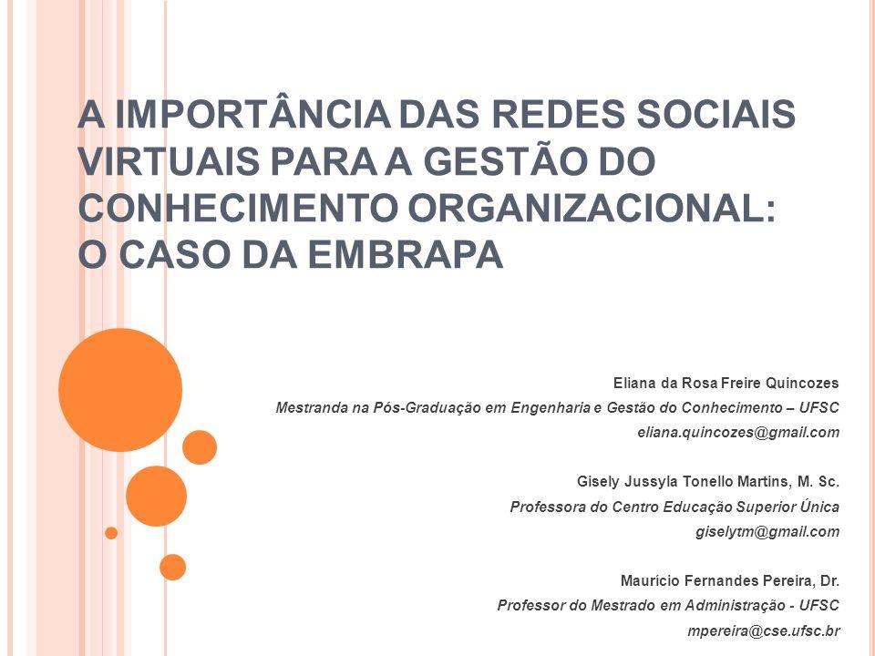 A IMPORTÂNCIA DAS REDES SOCIAIS VIRTUAIS PARA A GESTÃO DO CONHECIMENTO ORGANIZACIONAL: O CASO DA EMBRAPA Eliana da Rosa Freire Quincozes Mestranda na