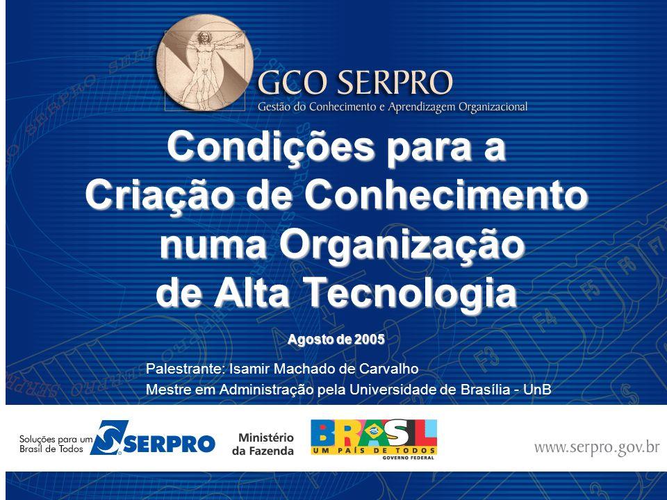 Condições para a Criação de Conhecimento numa Organização de Alta Tecnologia Agosto de 2005 Palestrante: Isamir Machado de Carvalho Mestre em Administ