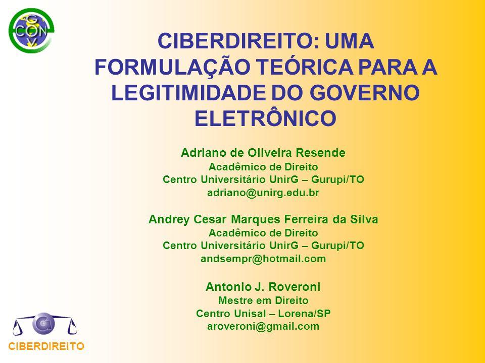 CIBERDIREITO CIBERDIREITO: UMA FORMULAÇÃO TEÓRICA PARA A LEGITIMIDADE DO GOVERNO ELETRÔNICO Adriano de Oliveira Resende Acadêmico de Direito Centro Un