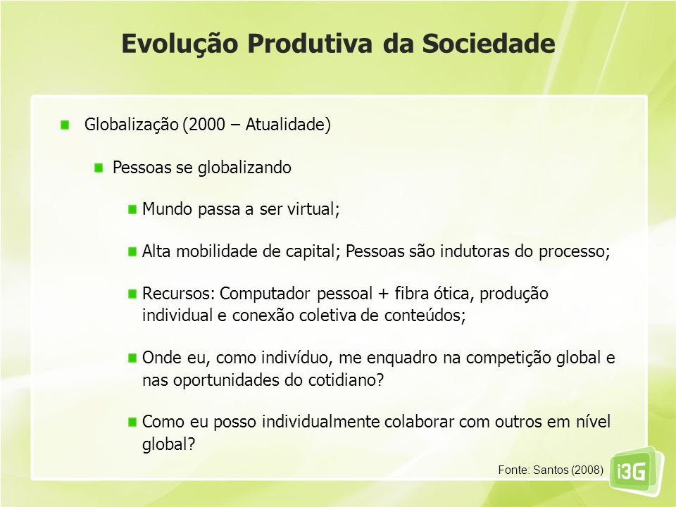 Evolução Produtiva da Sociedade Globalização (2000 – Atualidade) Pessoas se globalizando Mundo passa a ser virtual; Alta mobilidade de capital; Pessoa