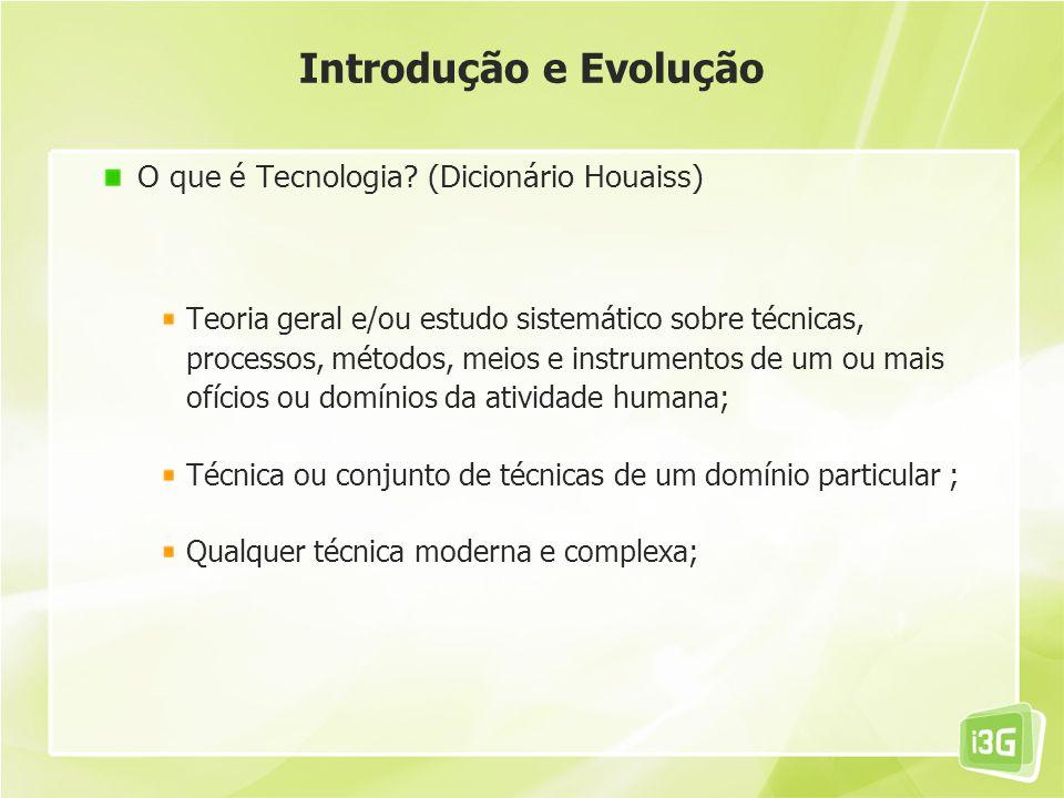 Introdução e Evolução O que é Tecnologia? (Dicionário Houaiss) Teoria geral e/ou estudo sistemático sobre técnicas, processos, métodos, meios e instru