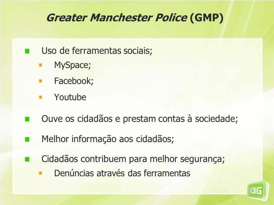 Greater Manchester Police (GMP) Uso de ferramentas sociais; MySpace; Facebook; Youtube Ouve os cidadãos e prestam contas à sociedade; Melhor informaçã