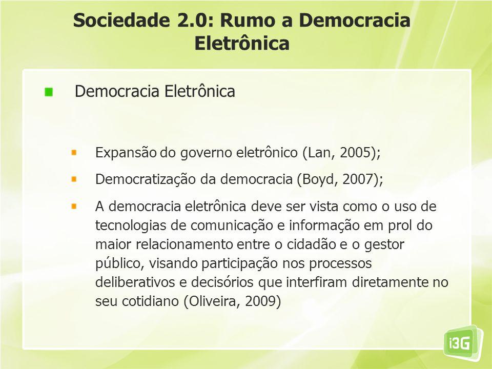Sociedade 2.0: Rumo a Democracia Eletrônica Democracia Eletrônica Expansão do governo eletrônico (Lan, 2005); Democratização da democracia (Boyd, 2007