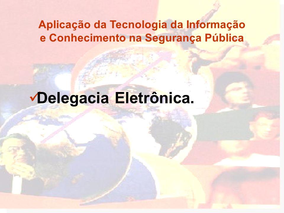 Delegacia Eletrônica. Aplicação da Tecnologia da Informação e Conhecimento na Segurança Pública