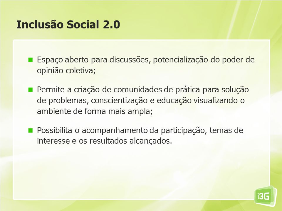 Inclusão Social 2.0 Espaço aberto para discussões, potencialização do poder de opinião coletiva; Permite a criação de comunidades de prática para solução de problemas, conscientização e educação visualizando o ambiente de forma mais ampla; Possibilita o acompanhamento da participação, temas de interesse e os resultados alcançados.