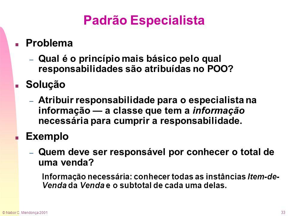 © Nabor C. Mendonça 2001 33 Padrão Especialista n Problema – Qual é o princípio mais básico pelo qual responsabilidades são atribuídas no POO? n Soluç