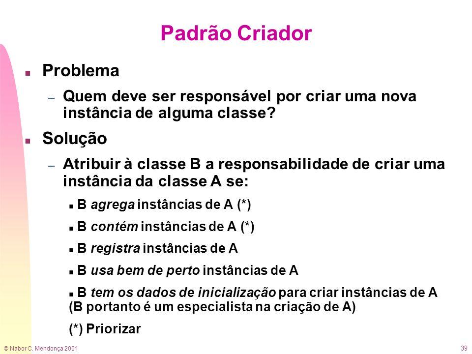 © Nabor C. Mendonça 2001 39 Padrão Criador n Problema – Quem deve ser responsável por criar uma nova instância de alguma classe? n Solução – Atribuir