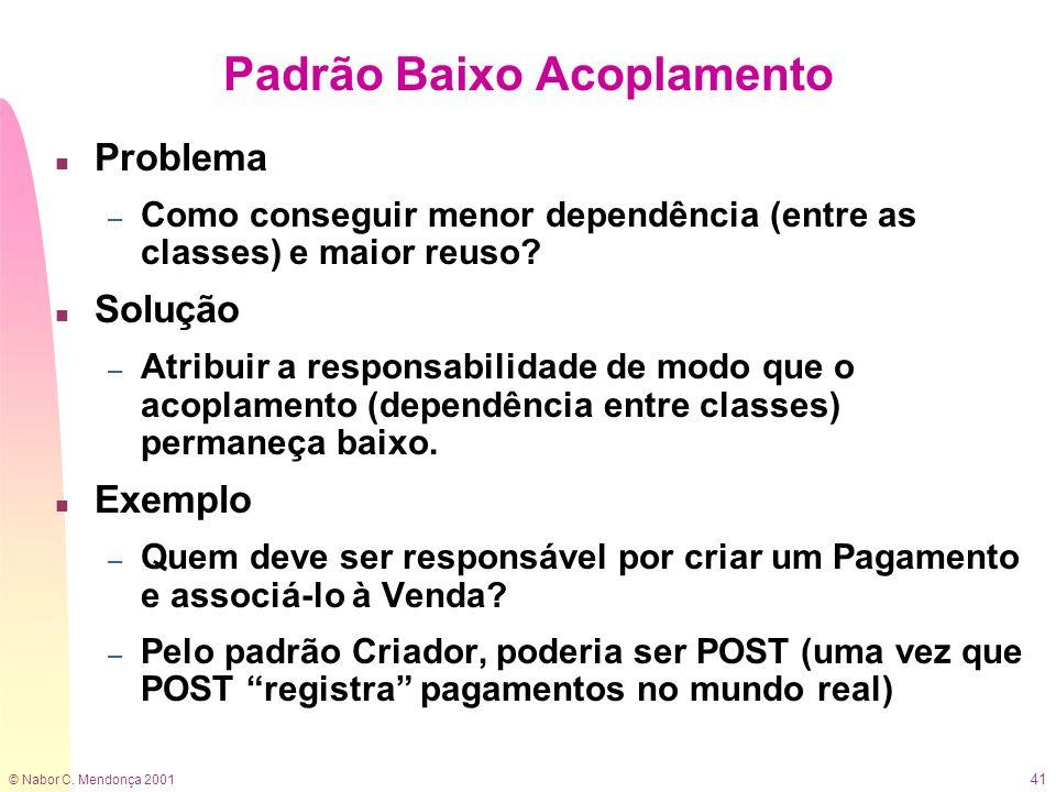 © Nabor C. Mendonça 2001 41 Padrão Baixo Acoplamento n Problema – Como conseguir menor dependência (entre as classes) e maior reuso? n Solução – Atrib