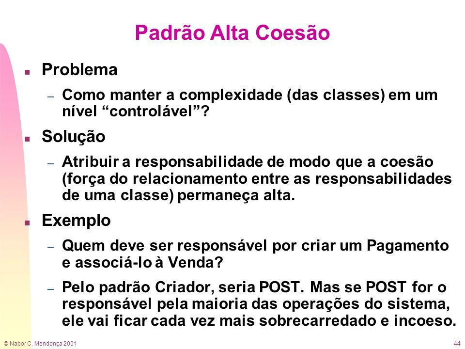 © Nabor C. Mendonça 2001 44 Padrão Alta Coesão n Problema – Como manter a complexidade (das classes) em um nível controlável? n Solução – Atribuir a r
