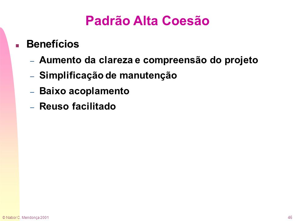 © Nabor C. Mendonça 2001 46 Padrão Alta Coesão n Benefícios – Aumento da clareza e compreensão do projeto – Simplificação de manutenção – Baixo acopla