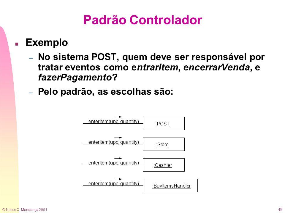 © Nabor C. Mendonça 2001 48 Padrão Controlador n Exemplo – No sistema POST, quem deve ser responsável por tratar eventos como entrarItem, encerrarVend