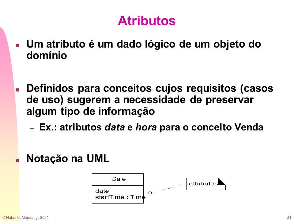 © Nabor C. Mendonça 2001 31 Atributos n Um atributo é um dado lógico de um objeto do domínio n Definidos para conceitos cujos requisitos (casos de uso