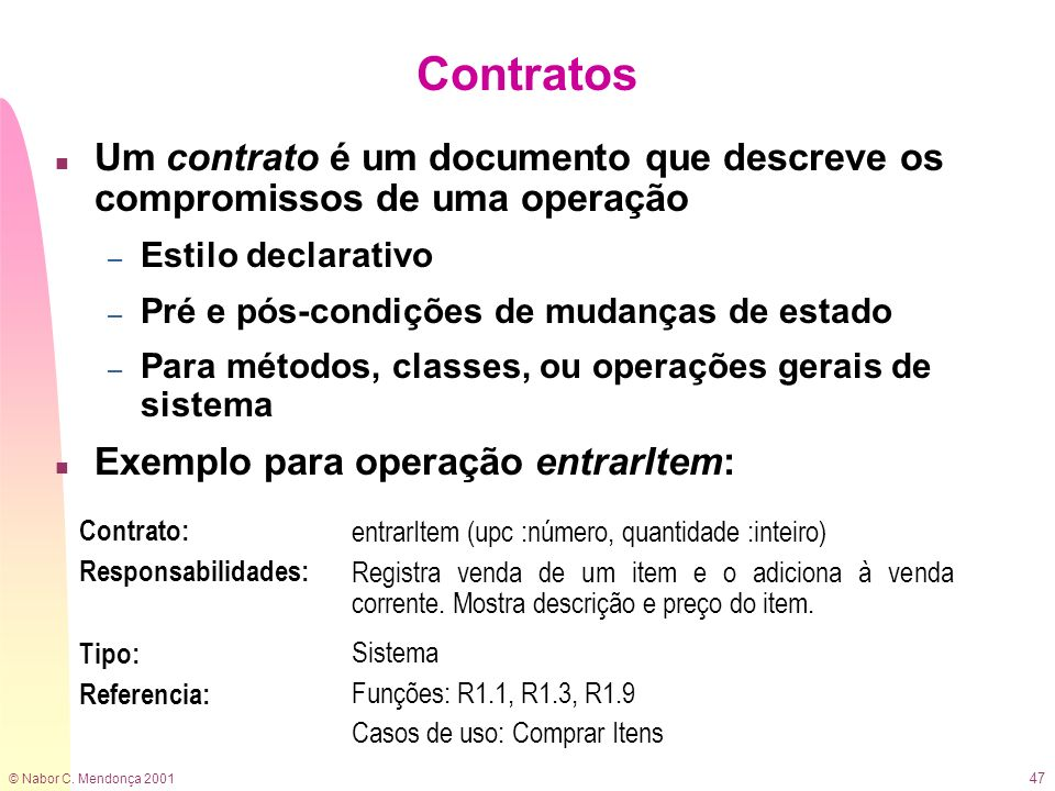 © Nabor C. Mendonça 2001 47 Contratos n Um contrato é um documento que descreve os compromissos de uma operação – Estilo declarativo – Pré e pós-condi