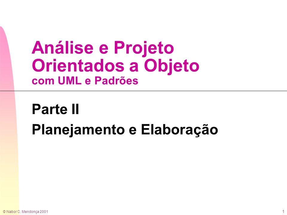 © Nabor C. Mendonça 2001 1 Análise e Projeto Orientados a Objeto com UML e Padrões Parte II Planejamento e Elaboração