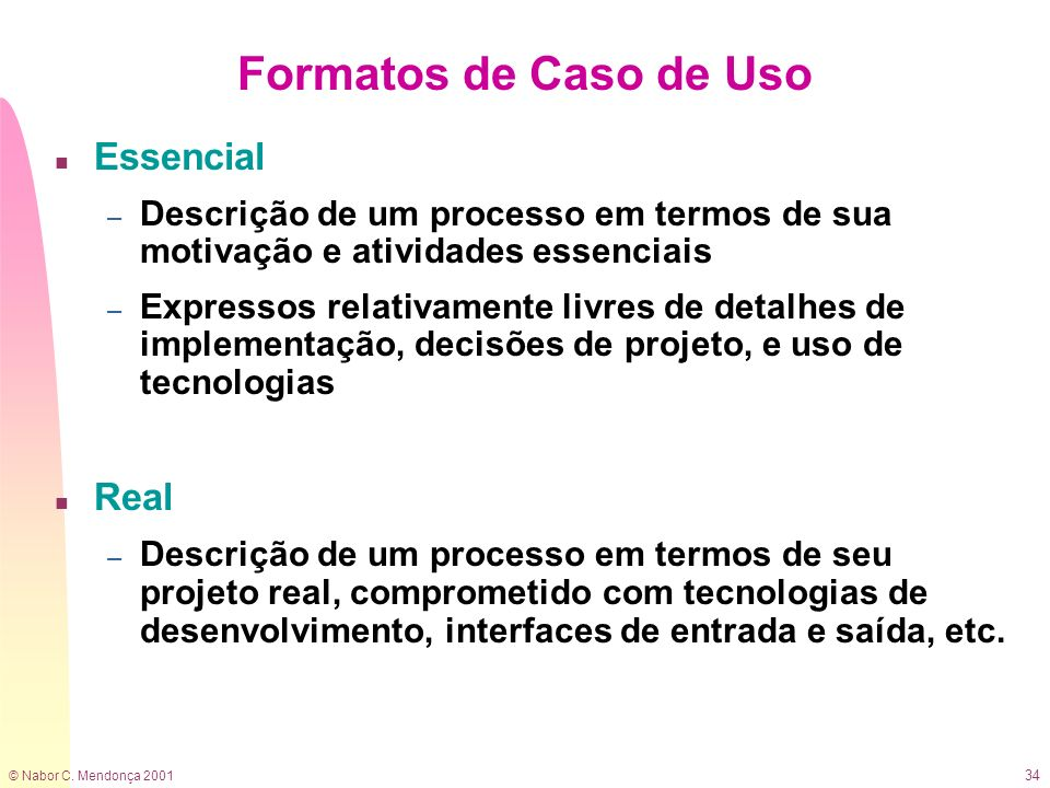 © Nabor C. Mendonça 2001 34 Formatos de Caso de Uso n Essencial – Descrição de um processo em termos de sua motivação e atividades essenciais – Expres