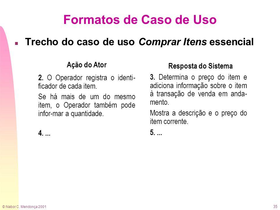 © Nabor C. Mendonça 2001 35 Formatos de Caso de Uso n Trecho do caso de uso Comprar Itens essencial Ação do Ator Resposta do Sistema 2. O Operador reg