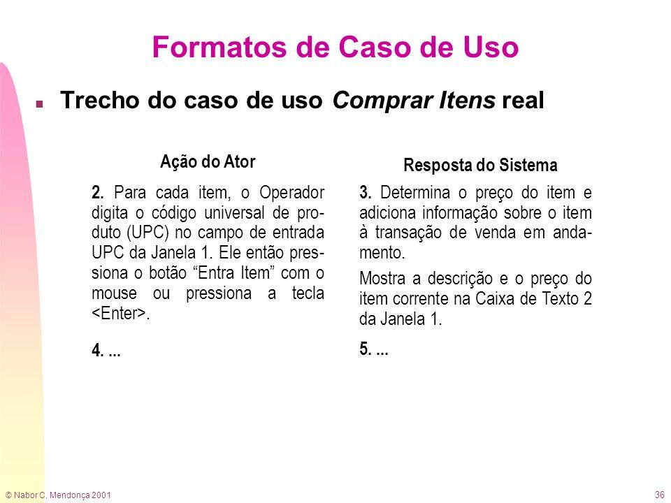 © Nabor C. Mendonça 2001 36 Formatos de Caso de Uso n Trecho do caso de uso Comprar Itens real Ação do Ator Resposta do Sistema 2. Para cada item, o O