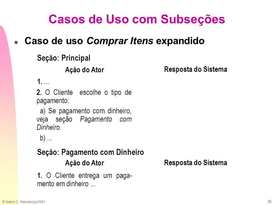 © Nabor C. Mendonça 2001 38 Casos de Uso com Subseções n Caso de uso Comprar Itens expandido Ação do Ator Resposta do Sistema 1.... 2. O Cliente escol