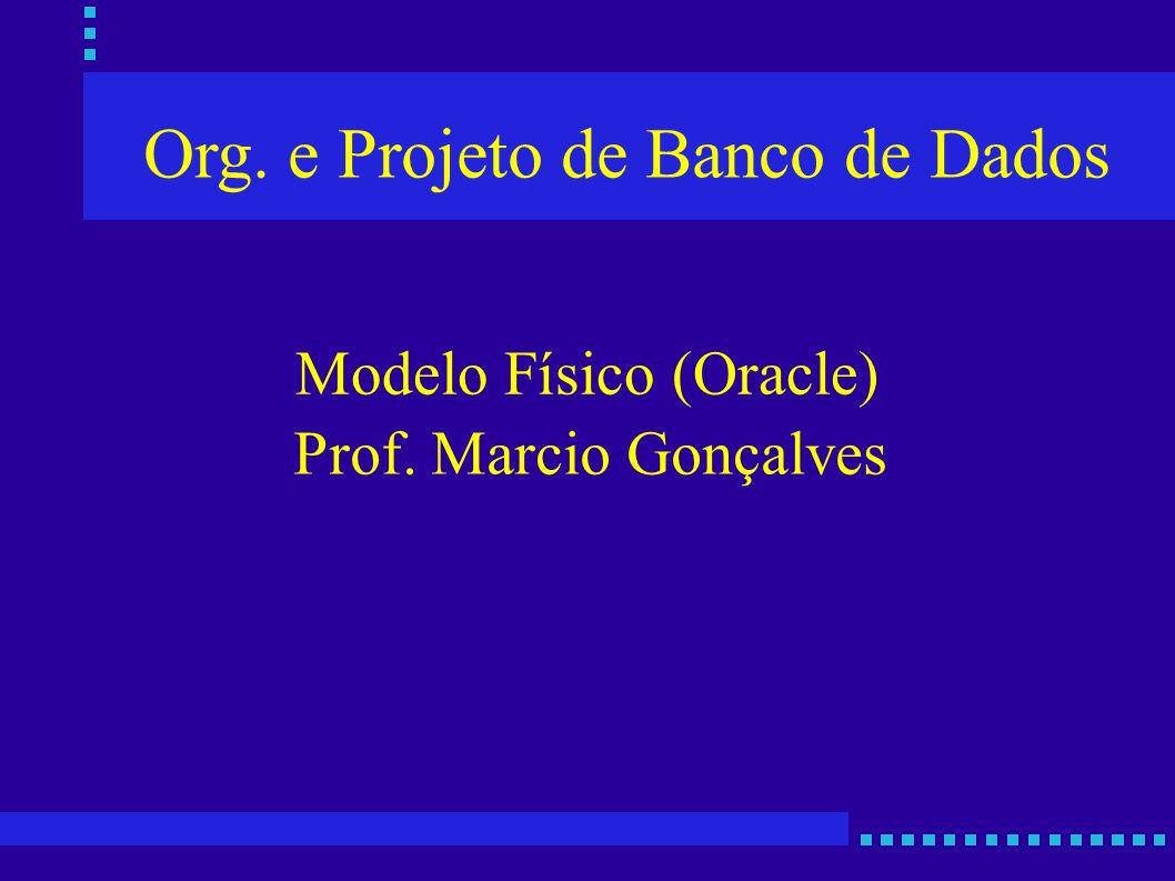 Org. e Projeto de Banco de Dados Prof. Marcio Gonçalves Modelo Físico (Oracle)