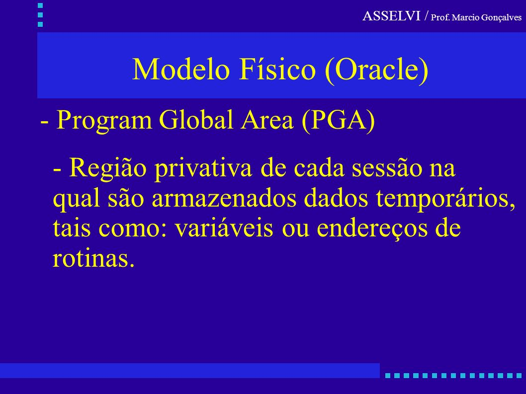 ASSELVI / Prof. Marcio Gonçalves Modelo Físico (Oracle) - Program Global Area (PGA) - Região privativa de cada sessão na qual são armazenados dados te