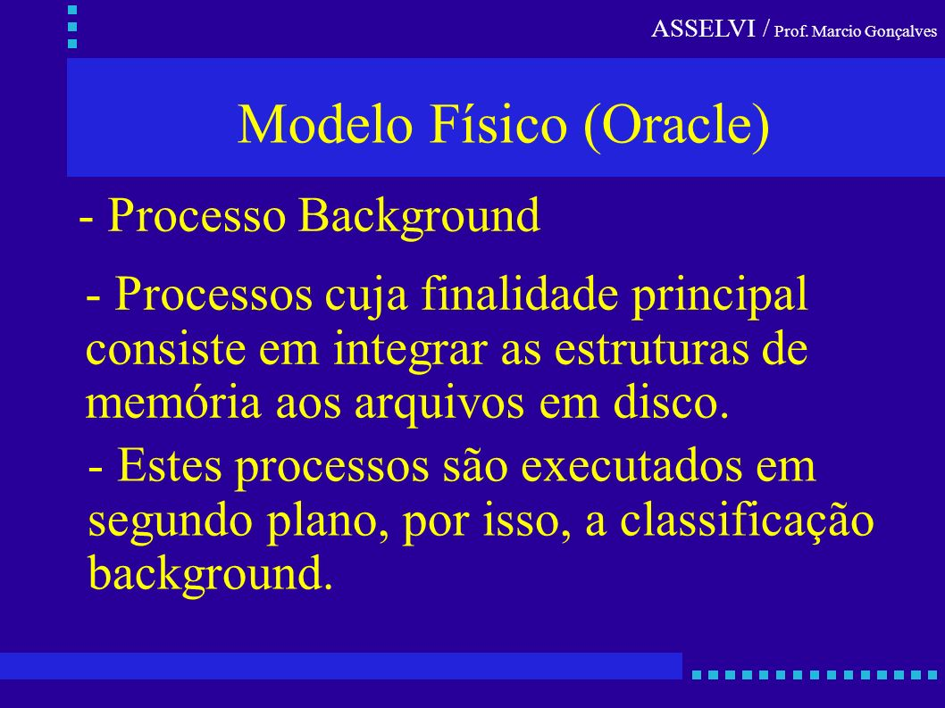 ASSELVI / Prof. Marcio Gonçalves Modelo Físico (Oracle) - Processo Background - Processos cuja finalidade principal consiste em integrar as estruturas