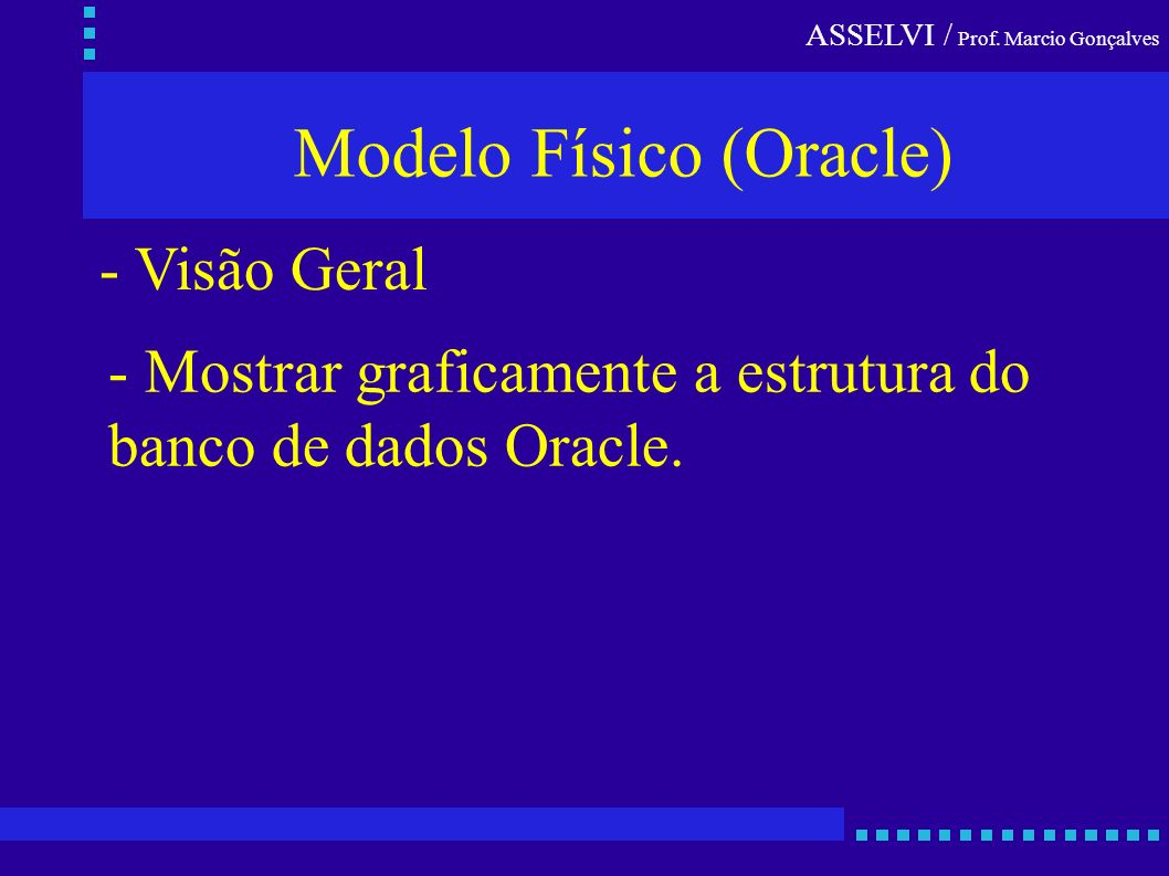ASSELVI / Prof. Marcio Gonçalves Modelo Físico (Oracle) - Visão Geral - Mostrar graficamente a estrutura do banco de dados Oracle.