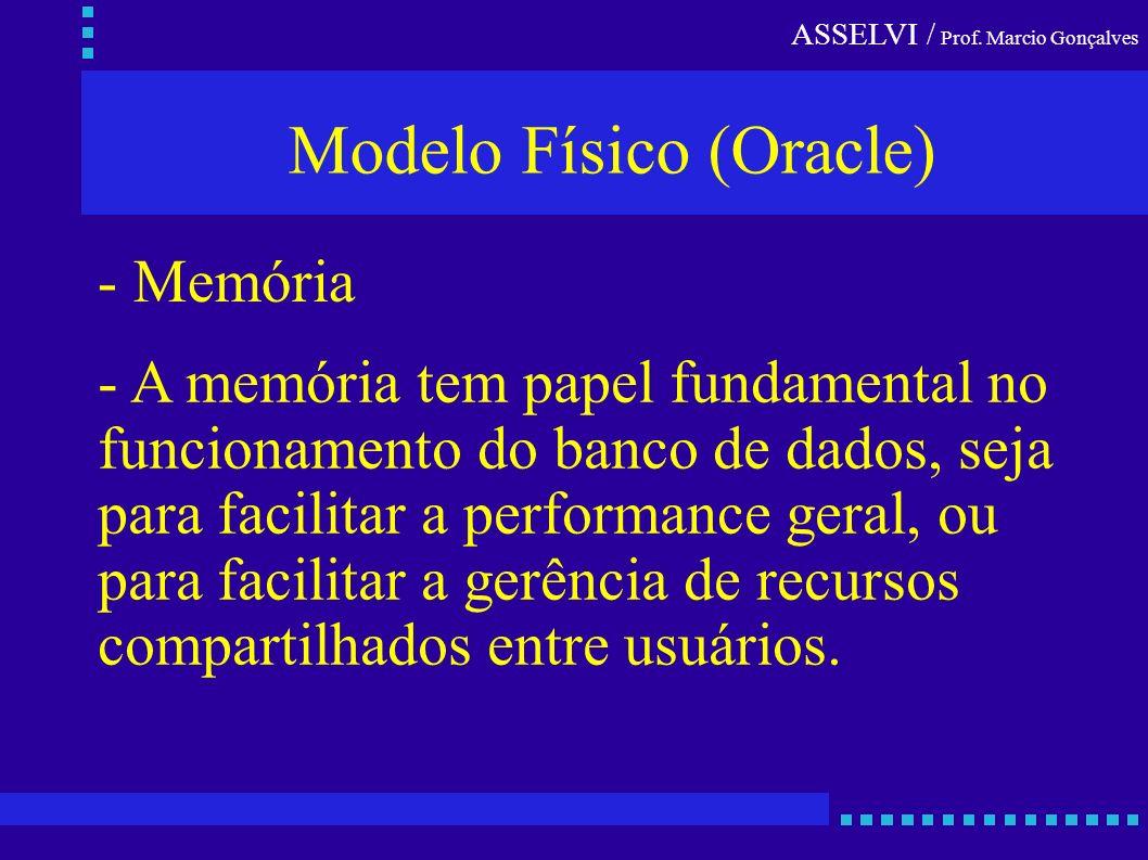 ASSELVI / Prof. Marcio Gonçalves Modelo Físico (Oracle) - Memória - A memória tem papel fundamental no funcionamento do banco de dados, seja para faci
